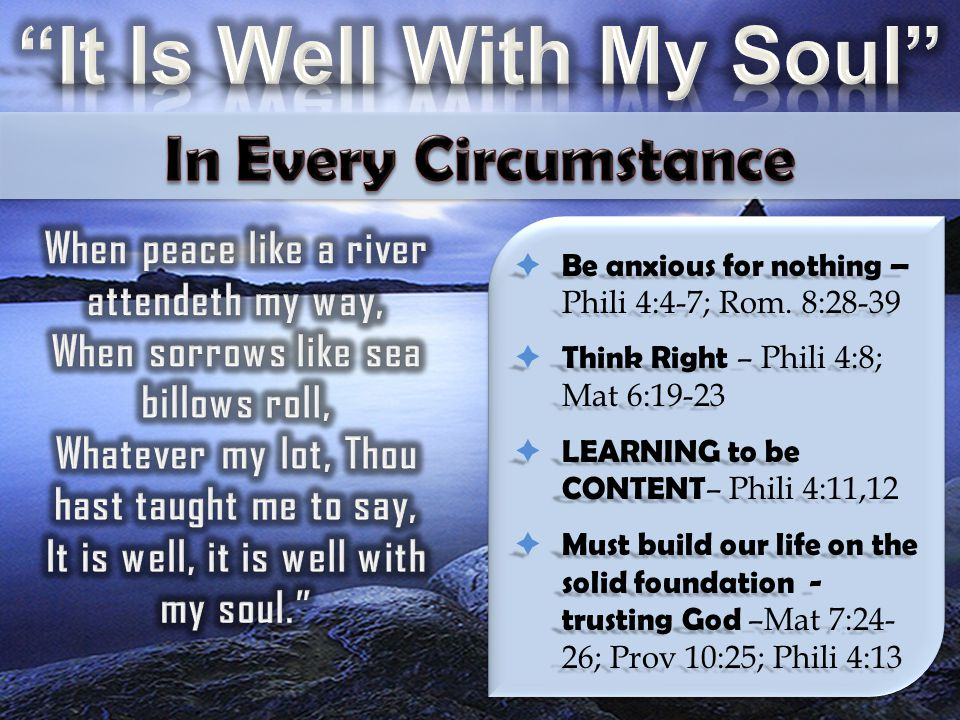  Be anxious for nothing – Phili 4:4-7; Rom. 8:28-39  Think Right – Phili 4:8; Mat 6:19-23  LEARNING to be CONTENT – Phili 4:11,12  Must build our