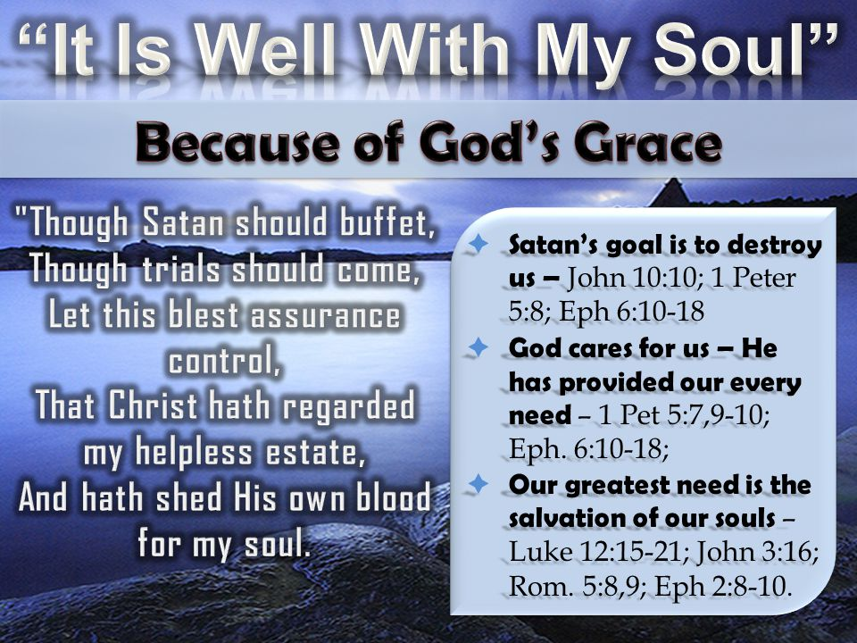  Satan's goal is to destroy us – John 10:10; 1 Peter 5:8; Eph 6:10-18  God cares for us – He has provided our every need – 1 Pet 5:7,9-10; Eph. 6:10