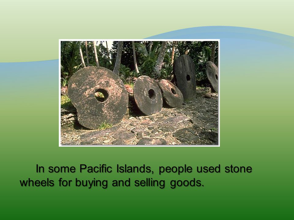 In some Pacific Islands, people used stone wheels for buying and selling goods. In some Pacific Islands, people used stone wheels for buying and selli