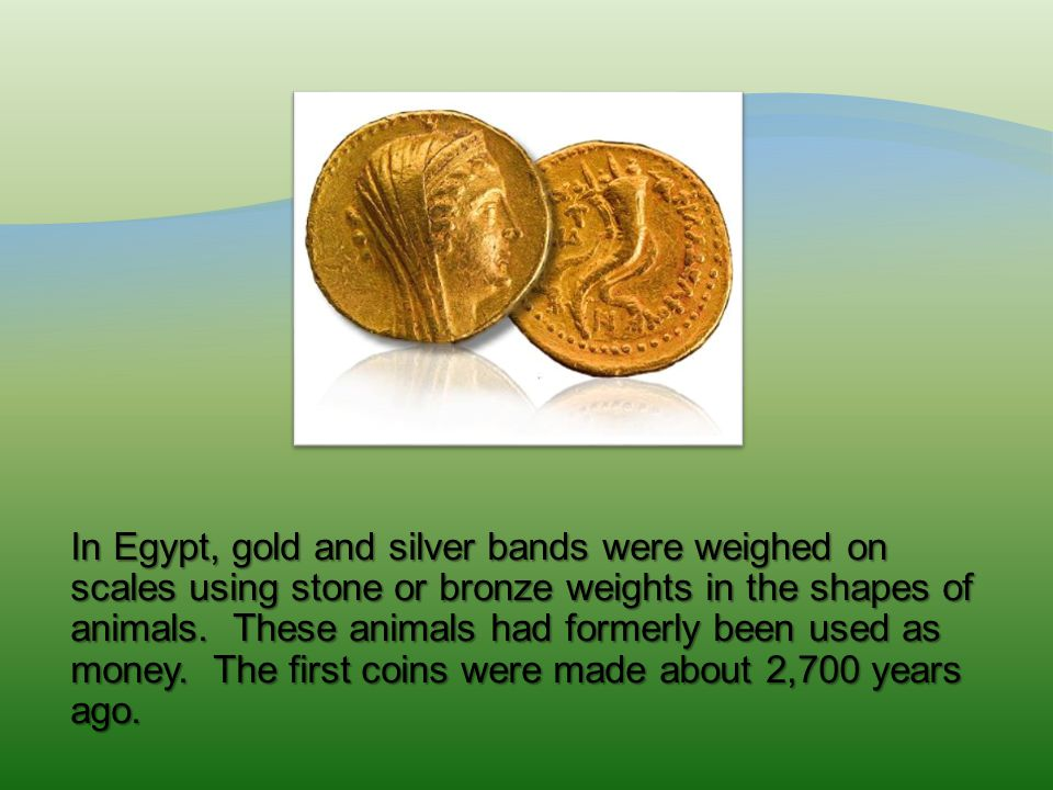 In Egypt, gold and silver bands were weighed on scales using stone or bronze weights in the shapes of animals.
