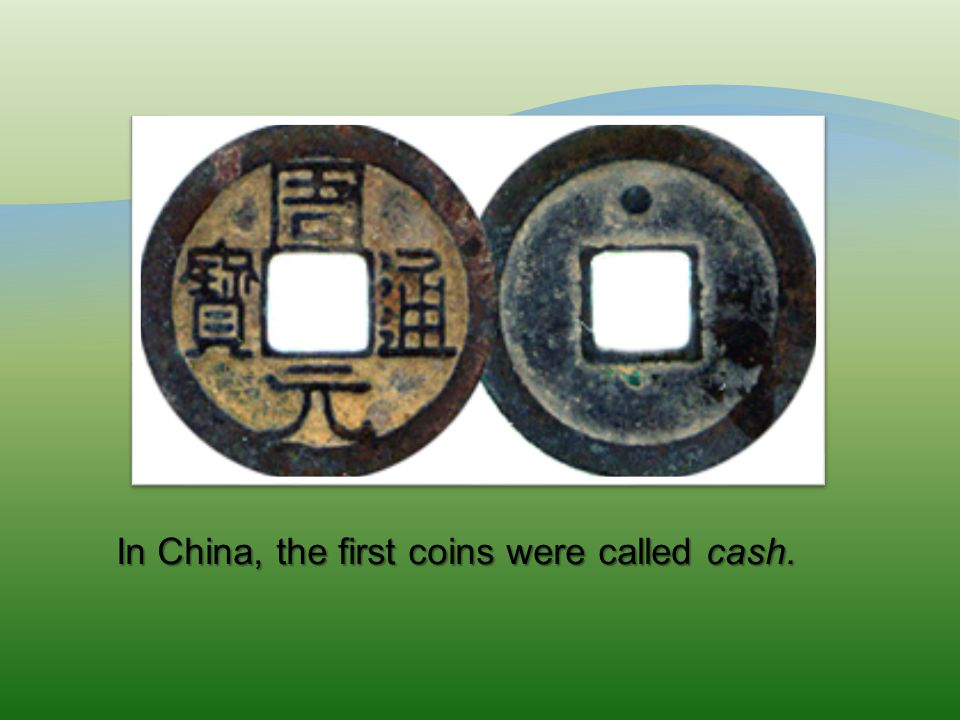 In China, the first coins were called cash. In China, the first coins were called cash.