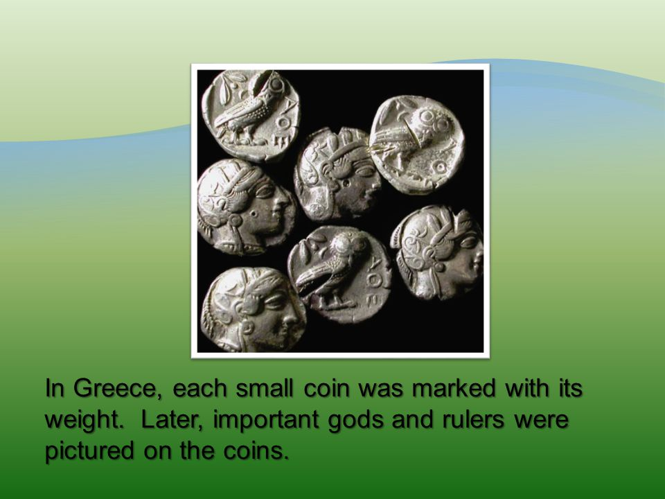 In Greece, each small coin was marked with its weight.