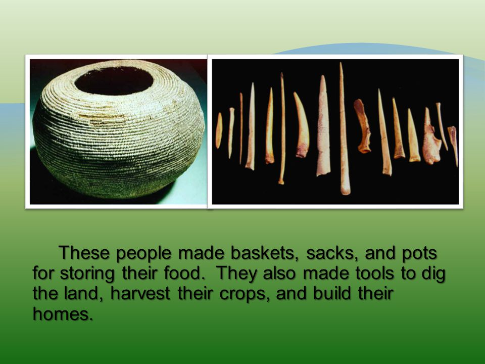 These people made baskets, sacks, and pots for storing their food.