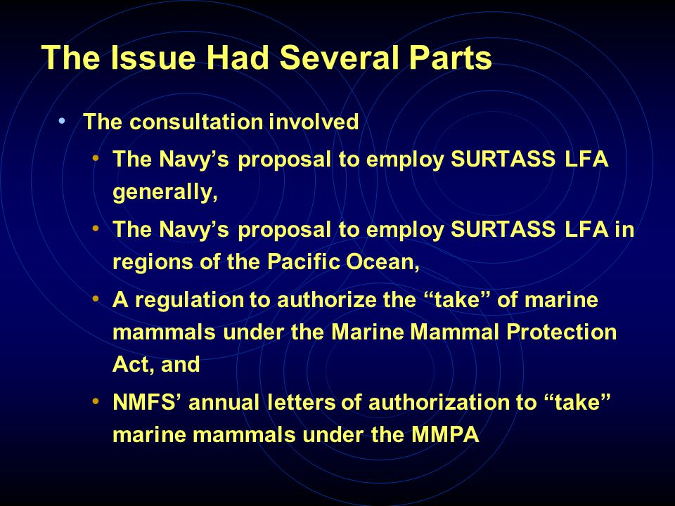 The Issue Had Several Parts The consultation involved The Navy's proposal to employ SURTASS LFA generally, The Navy's proposal to employ SURTASS LFA in regions of the Pacific Ocean, A regulation to authorize the take of marine mammals under the Marine Mammal Protection Act, and NMFS' annual letters of authorization to take marine mammals under the MMPA