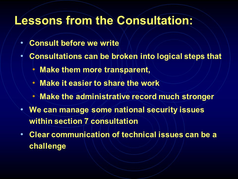 Lessons from the Consultation: Consult before we write Consultations can be broken into logical steps that Make them more transparent, Make it easier to share the work Make the administrative record much stronger We can manage some national security issues within section 7 consultation Clear communication of technical issues can be a challenge