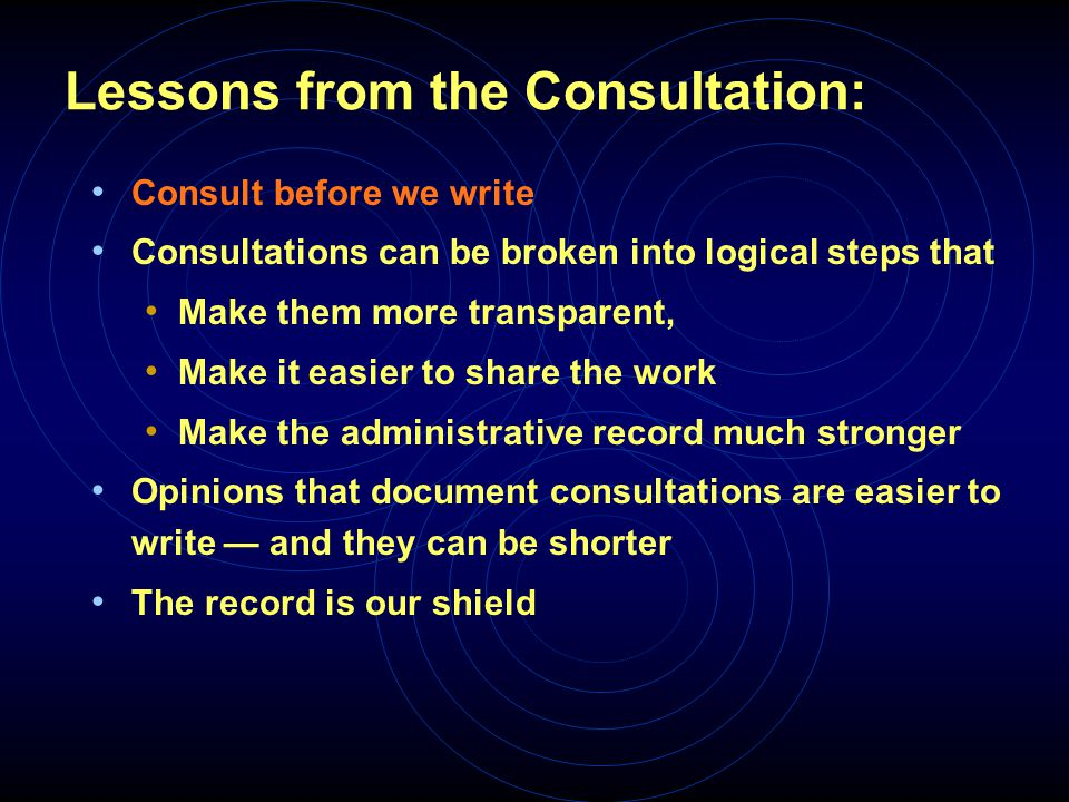 Lessons from the Consultation: Consult before we write Consultations can be broken into logical steps that Make them more transparent, Make it easier to share the work Make the administrative record much stronger Opinions that document consultations are easier to write — and they can be shorter The record is our shield