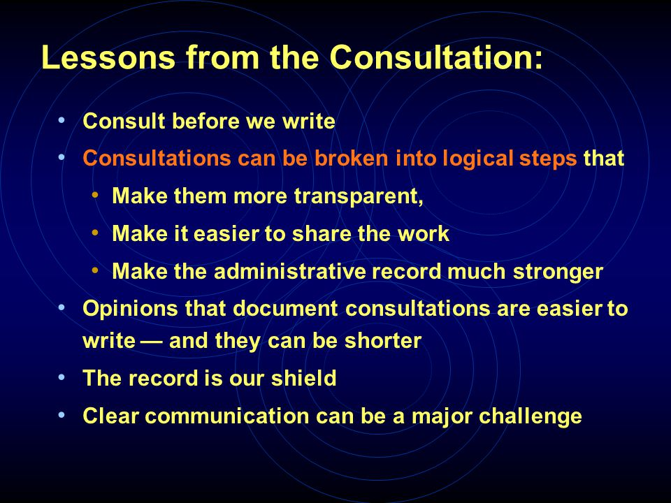 Lessons from the Consultation: Consult before we write Consultations can be broken into logical steps that Make them more transparent, Make it easier to share the work Make the administrative record much stronger Opinions that document consultations are easier to write — and they can be shorter The record is our shield Clear communication can be a major challenge