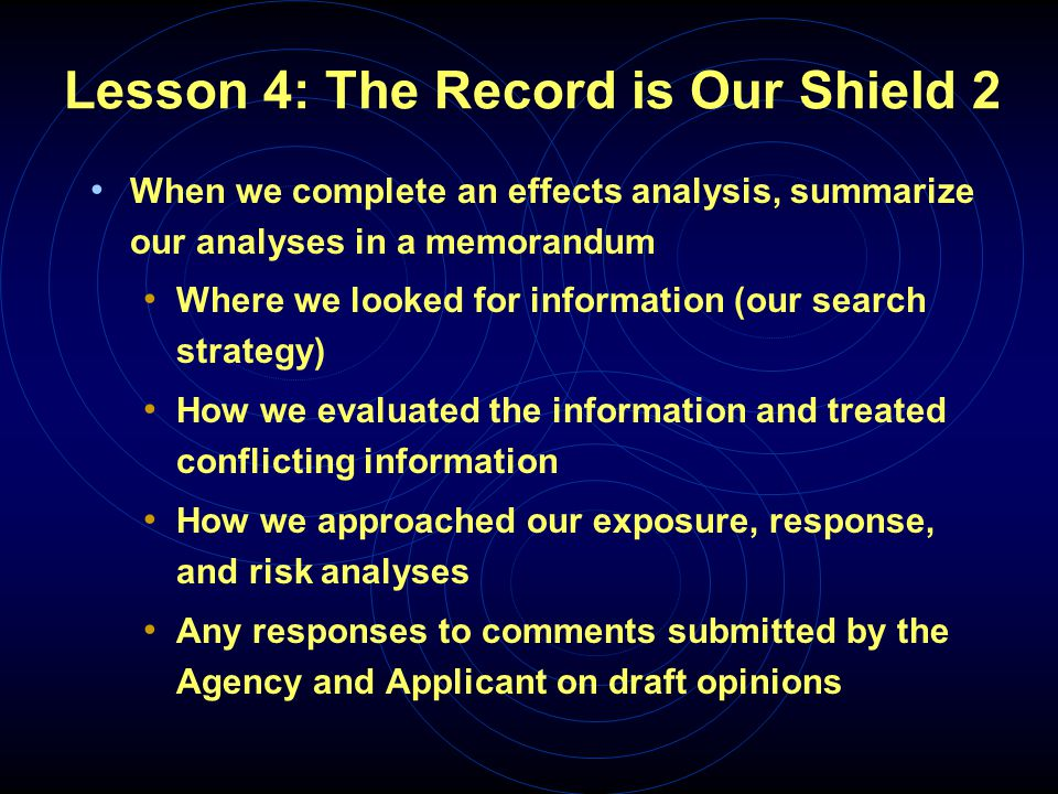 Lesson 4: The Record is Our Shield 2 When we complete an effects analysis, summarize our analyses in a memorandum Where we looked for information (our search strategy) How we evaluated the information and treated conflicting information How we approached our exposure, response, and risk analyses Any responses to comments submitted by the Agency and Applicant on draft opinions