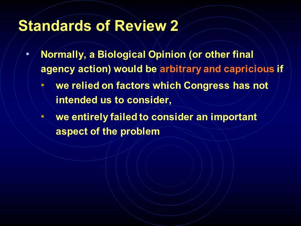 Standards of Review 3 Arbitrary and capricious (continued) if we offered an explanation for our conclusion that runs counter to the evidence before us, or is so implausible that it could not be ascribed to a difference in view or the product of expertise, or if we failed to articulate a satisfactory explanation for our conclusion