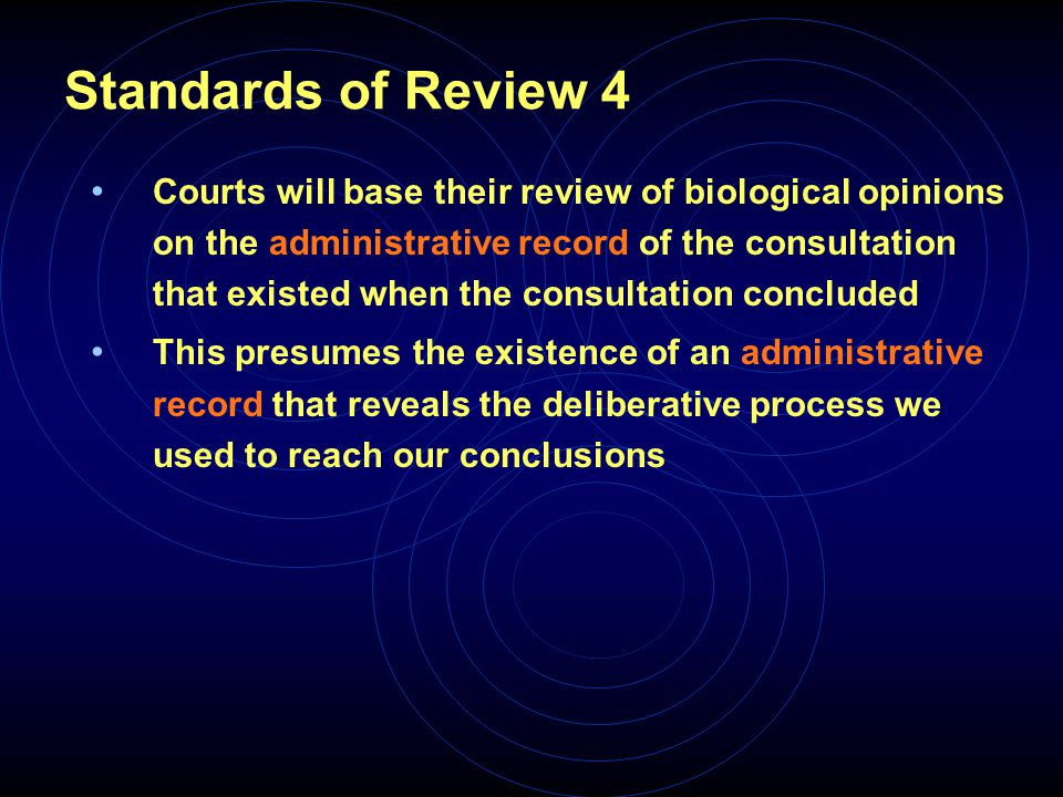 Standards of Review 4 Courts will base their review of biological opinions on the administrative record of the consultation that existed when the consultation concluded This presumes the existence of an administrative record that reveals the deliberative process we used to reach our conclusions