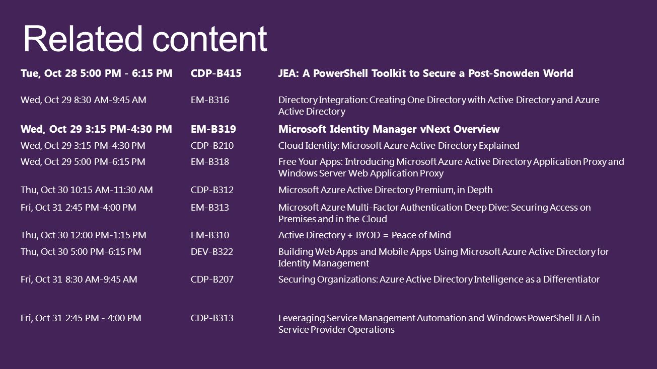 Tue, Oct 28 5:00 PM - 6:15 PMCDP-B415JEA: A PowerShell Toolkit to Secure a Post-Snowden World Wed, Oct 29 8:30 AM-9:45 AMEM-B316Directory Integration: Creating One Directory with Active Directory and Azure Active Directory Wed, Oct 29 3:15 PM-4:30 PMEM-B319Microsoft Identity Manager vNext Overview Wed, Oct 29 3:15 PM-4:30 PMCDP-B210Cloud Identity: Microsoft Azure Active Directory Explained Wed, Oct 29 5:00 PM-6:15 PMEM-B318Free Your Apps: Introducing Microsoft Azure Active Directory Application Proxy and Windows Server Web Application Proxy Thu, Oct 30 10:15 AM-11:30 AMCDP-B312Microsoft Azure Active Directory Premium, in Depth Fri, Oct 31 2:45 PM-4:00 PMEM-B313Microsoft Azure Multi-Factor Authentication Deep Dive: Securing Access on Premises and in the Cloud Thu, Oct 30 12:00 PM-1:15 PMEM-B310Active Directory + BYOD = Peace of Mind Thu, Oct 30 5:00 PM-6:15 PMDEV-B322Building Web Apps and Mobile Apps Using Microsoft Azure Active Directory for Identity Management Fri, Oct 31 8:30 AM-9:45 AMCDP-B207Securing Organizations: Azure Active Directory Intelligence as a Differentiator Fri, Oct 31 2:45 PM - 4:00 PMCDP-B313Leveraging Service Management Automation and Windows PowerShell JEA in Service Provider Operations