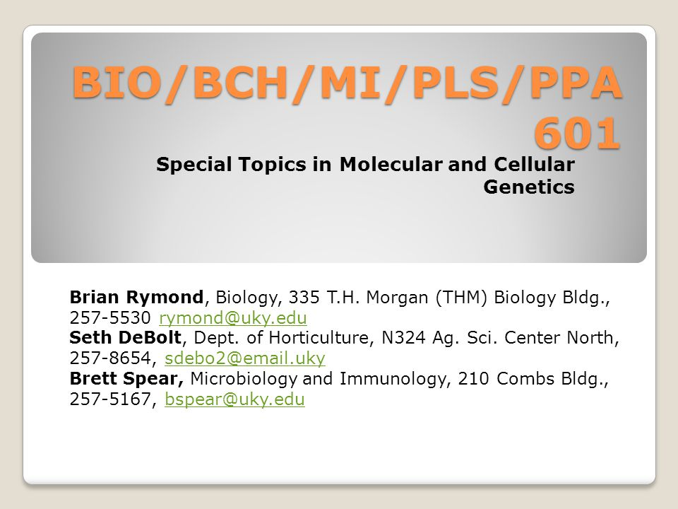 BIO/BCH/MI/PLS/PPA 601 Special Topics in Molecular and Cellular Genetics Brian Rymond, Biology, 335 T.H.