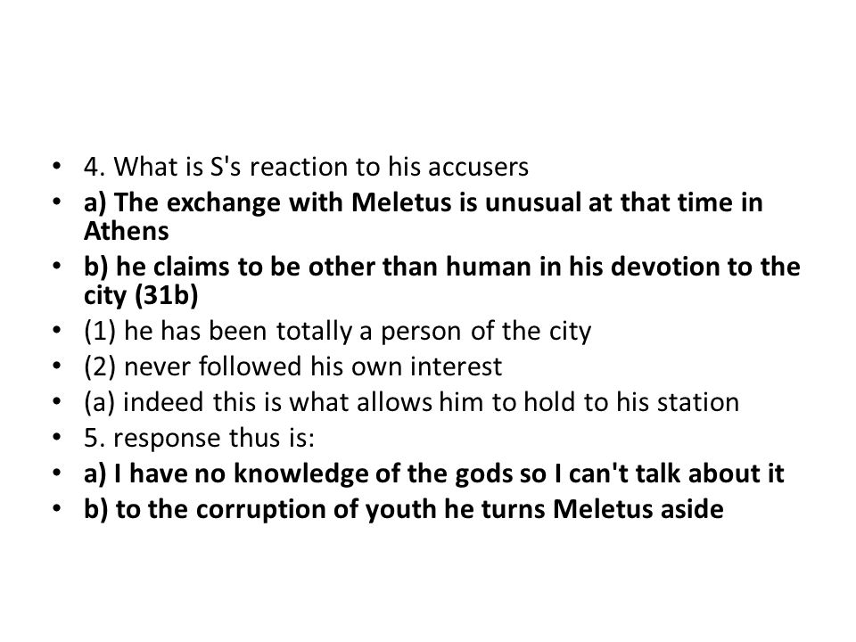 4. What is S's reaction to his accusers a) The exchange with Meletus is unusual at that time in Athens b) he claims to be other than human in his devo