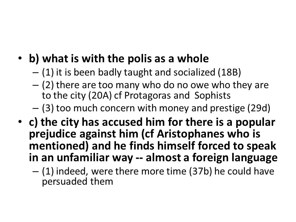 b) what is with the polis as a whole – (1) it is been badly taught and socialized (18B) – (2) there are too many who do no owe who they are to the city (20A) cf Protagoras and Sophists – (3) too much concern with money and prestige (29d) c) the city has accused him for there is a popular prejudice against him (cf Aristophanes who is mentioned) and he finds himself forced to speak in an unfamiliar way -- almost a foreign language – (1) indeed, were there more time (37b) he could have persuaded them