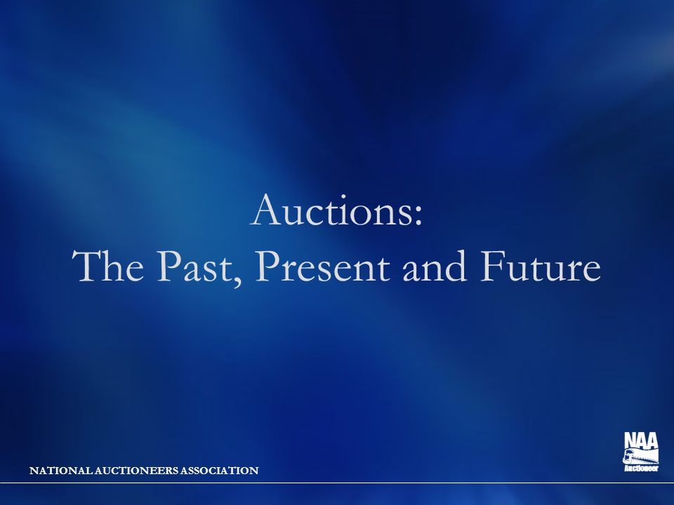 NATIONAL AUCTIONEERS ASSOCIATION Auctions: The Past, Present and Future