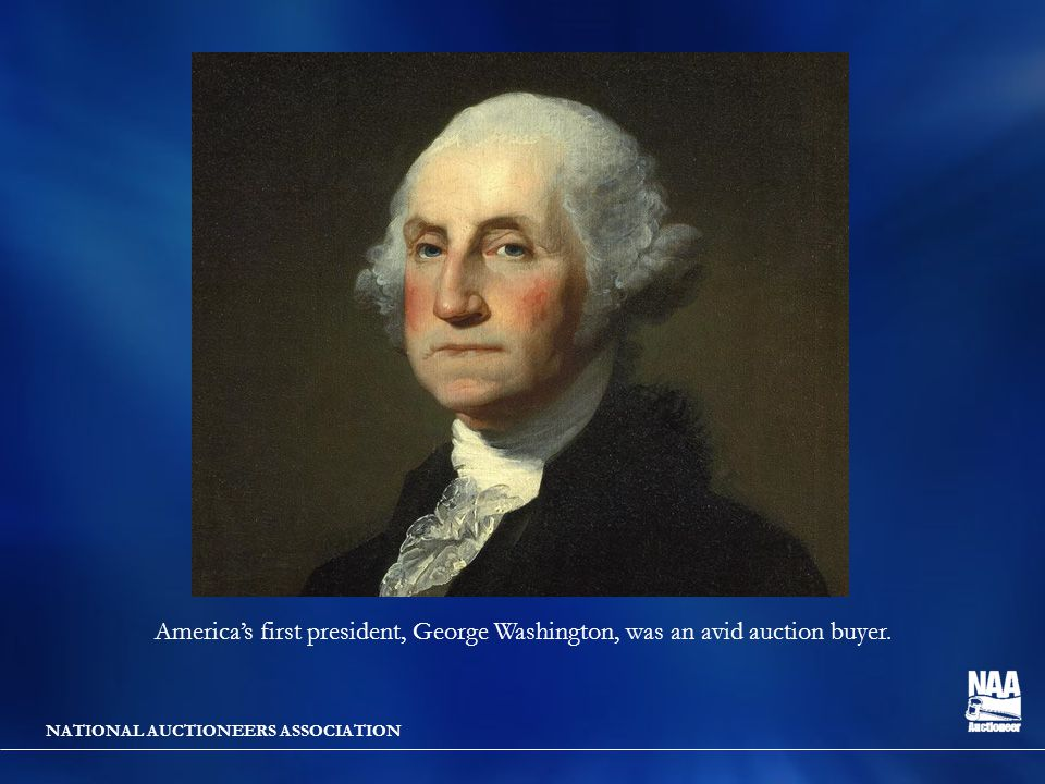 NATIONAL AUCTIONEERS ASSOCIATION America's first president, George Washington, was an avid auction buyer.