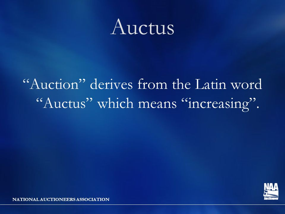 NATIONAL AUCTIONEERS ASSOCIATION Auctus Auction derives from the Latin word Auctus which means increasing .