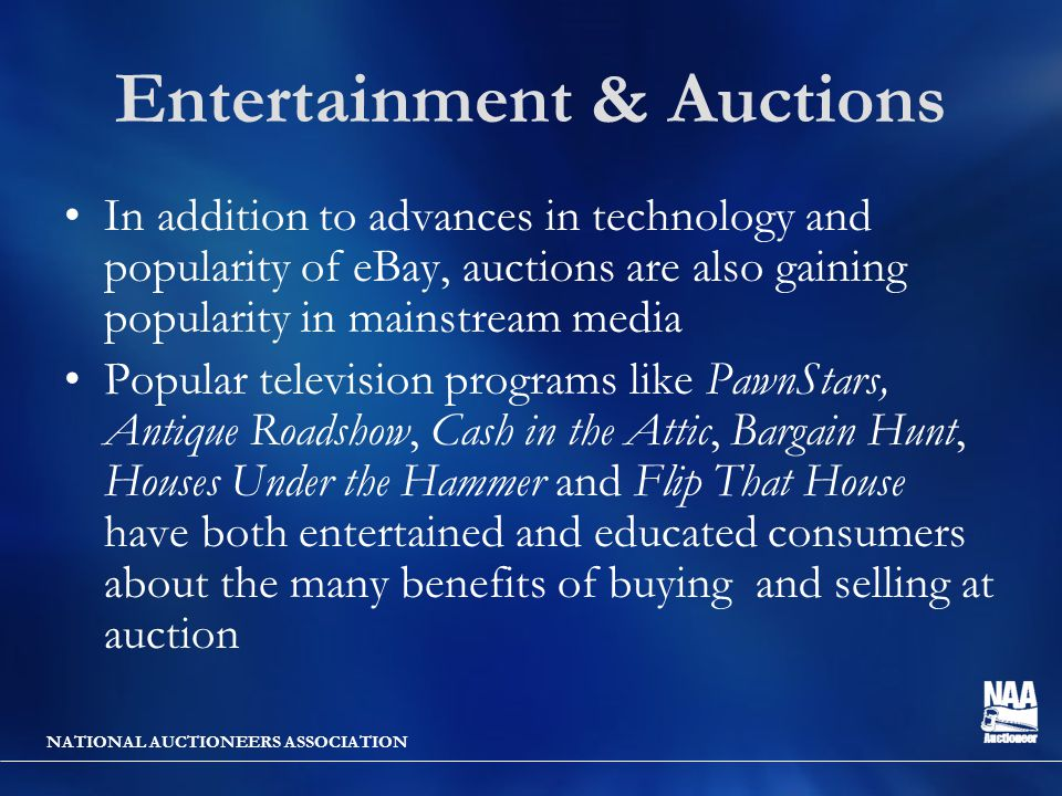 NATIONAL AUCTIONEERS ASSOCIATION Entertainment & Auctions In addition to advances in technology and popularity of eBay, auctions are also gaining popularity in mainstream media Popular television programs like PawnStars, Antique Roadshow, Cash in the Attic, Bargain Hunt, Houses Under the Hammer and Flip That House have both entertained and educated consumers about the many benefits of buying and selling at auction