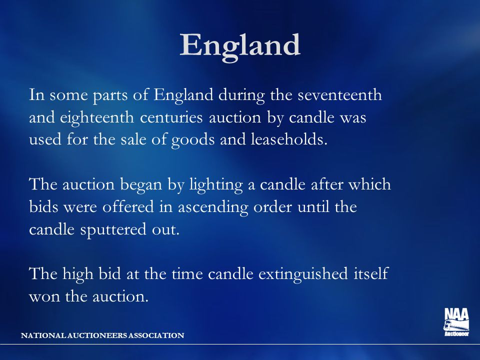 NATIONAL AUCTIONEERS ASSOCIATION England In some parts of England during the seventeenth and eighteenth centuries auction by candle was used for the sale of goods and leaseholds.