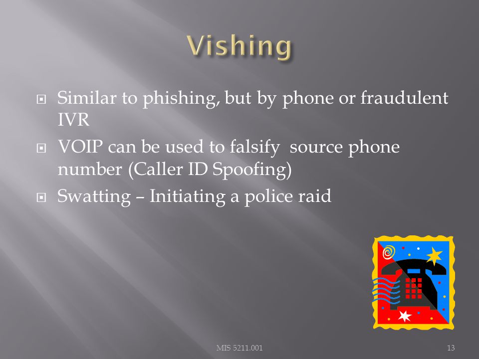 Similar to phishing, but by phone or fraudulent IVR  VOIP can be used to falsify source phone number (Caller ID Spoofing)  Swatting – Initiating a police raid MIS 5211.00113