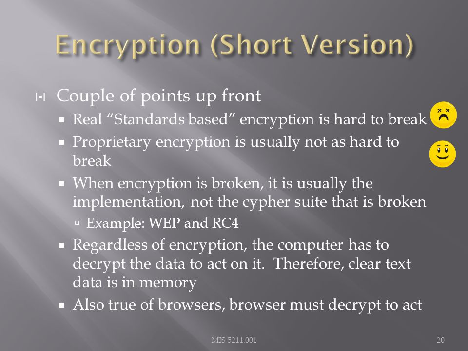  Couple of points up front  Real Standards based encryption is hard to break  Proprietary encryption is usually not as hard to break  When encryption is broken, it is usually the implementation, not the cypher suite that is broken  Example: WEP and RC4  Regardless of encryption, the computer has to decrypt the data to act on it.