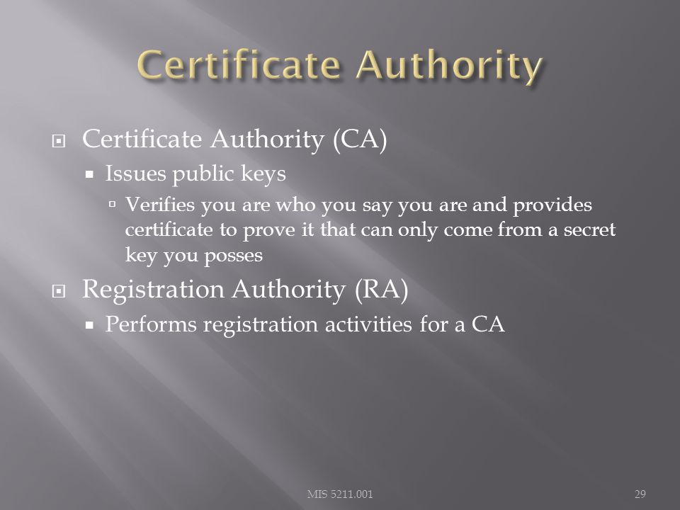  Certificate Authority (CA)  Issues public keys  Verifies you are who you say you are and provides certificate to prove it that can only come from a secret key you posses  Registration Authority (RA)  Performs registration activities for a CA MIS 5211.00129