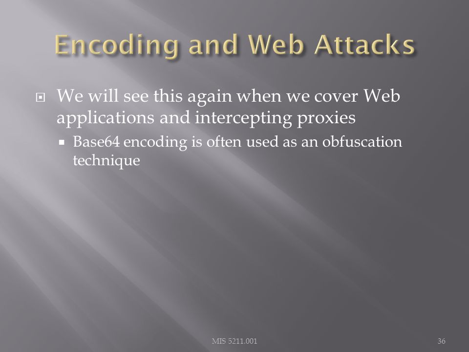  We will see this again when we cover Web applications and intercepting proxies  Base64 encoding is often used as an obfuscation technique MIS 5211.00136