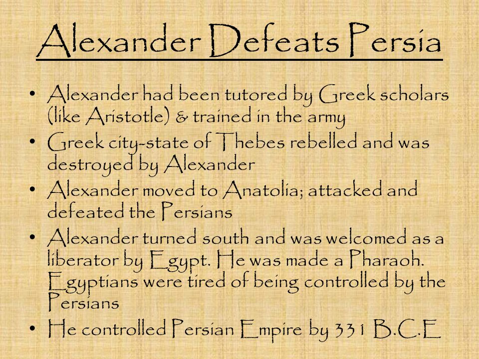 Alexander Defeats Persia Alexander had been tutored by Greek scholars (like Aristotle) & trained in the army Greek city-state of Thebes rebelled and was destroyed by Alexander Alexander moved to Anatolia; attacked and defeated the Persians Alexander turned south and was welcomed as a liberator by Egypt.