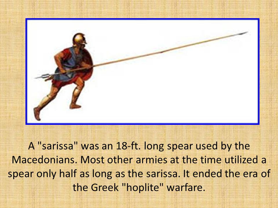 A sarissa was an 18-ft.long spear used by the Macedonians.