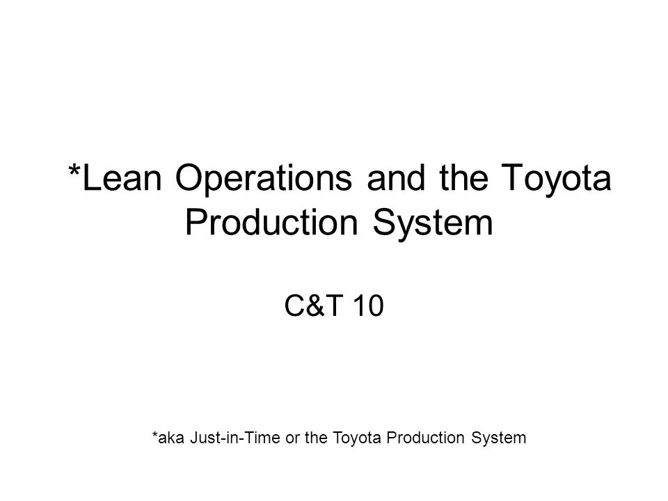 *Lean Operations and the Toyota Production System C&T 10 *aka Just-in-Time or the Toyota Production System