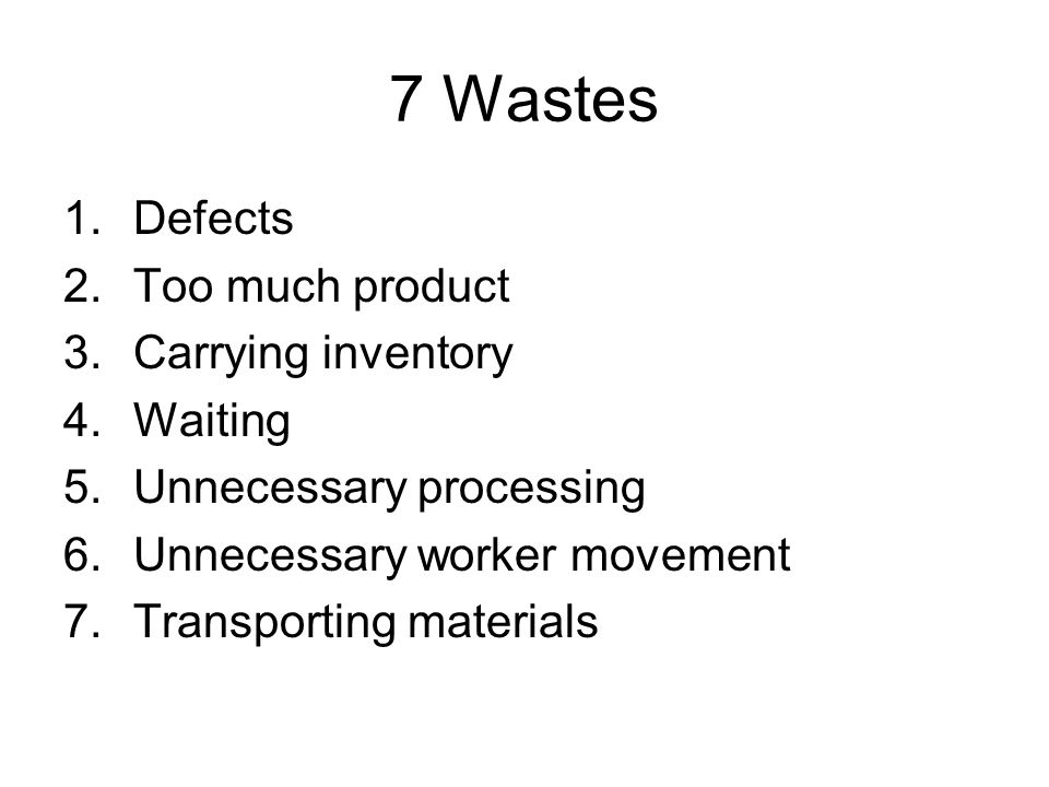 7 Wastes 1.Defects 2.Too much product 3.Carrying inventory 4.Waiting 5.Unnecessary processing 6.Unnecessary worker movement 7.Transporting materials
