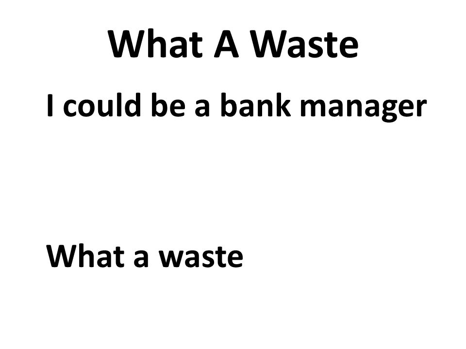 What A Waste I could be a bank manager What a waste