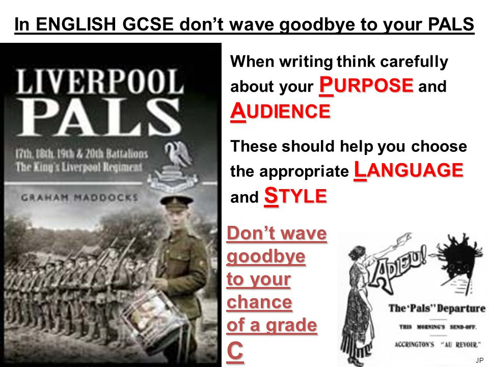 In ENGLISH GCSE don't wave goodbye to your PALS P URPOSE A UDIENCE When writing think carefully about your P URPOSE and A UDIENCE L ANGUAGE S TYLE These should help you choose the appropriate L ANGUAGE and S TYLE Don't wave goodbye to your chance of a grade C JP