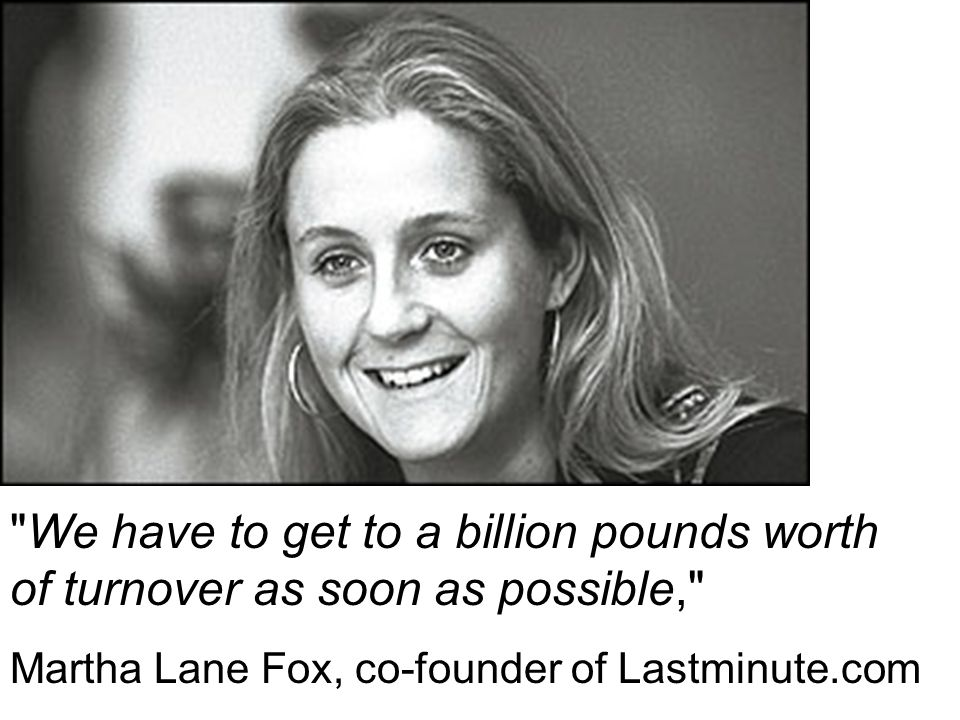 We have to get to a billion pounds worth of turnover as soon as possible, Martha Lane Fox, co-founder of Lastminute.com