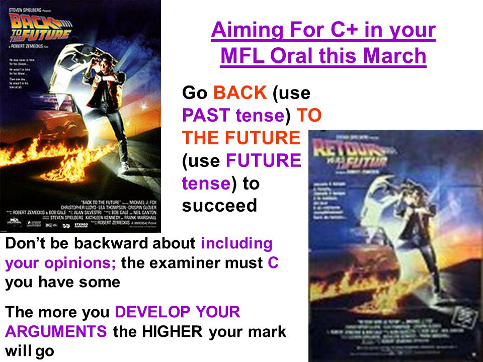 Aiming For C+ in your MFL Oral this March Go BACK (use PAST tense) TO THE FUTURE (use FUTURE tense) to succeed Don't be backward about including your opinions; the examiner must C you have some The more you DEVELOP YOUR ARGUMENTS the HIGHER your mark will go