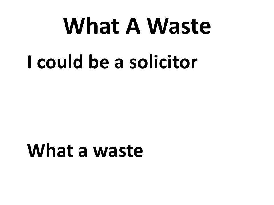 What A Waste I could be a solicitor What a waste