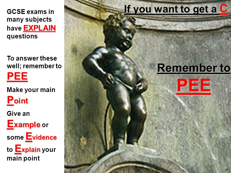 If you want to get a C Remember to PEE EXPLAIN GCSE exams in many subjects have EXPLAIN questions PEE To answer these well; remember to PEE P oint Make your main P oint E xample E vidence E xplain Give an E xample or some E vidence to E xplain your main point JP