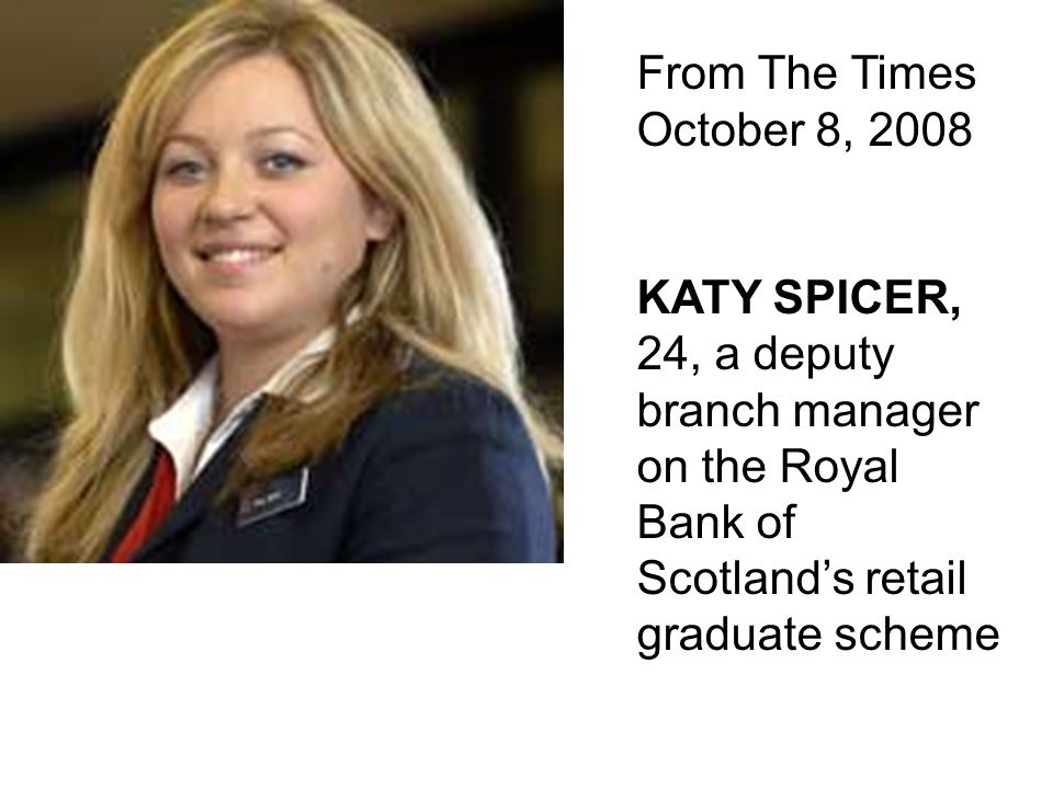 From The Times October 8, 2008 KATY SPICER, 24, a deputy branch manager on the Royal Bank of Scotland's retail graduate scheme