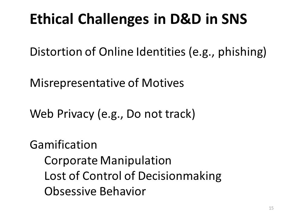 Ethical Challenges in D&D in SNS Distortion of Online Identities (e.g., phishing) Misrepresentative of Motives Web Privacy (e.g., Do not track) Gamification Corporate Manipulation Lost of Control of Decisionmaking Obsessive Behavior 15