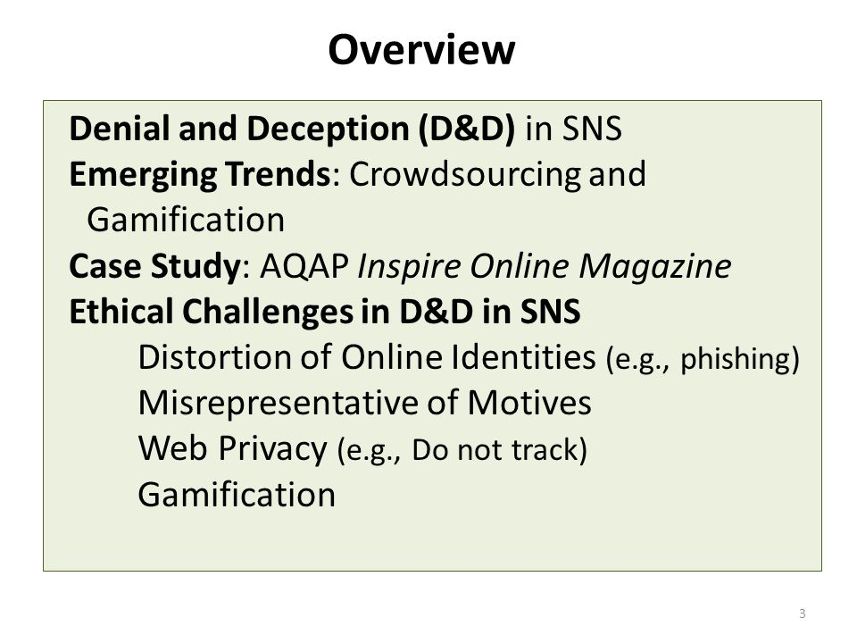 Overview Denial and Deception (D&D) in SNS Emerging Trends: Crowdsourcing and Gamification Case Study: AQAP Inspire Online Magazine Ethical Challenges in D&D in SNS Distortion of Online Identities (e.g., phishing) Misrepresentative of Motives Web Privacy (e.g., Do not track) Gamification 3