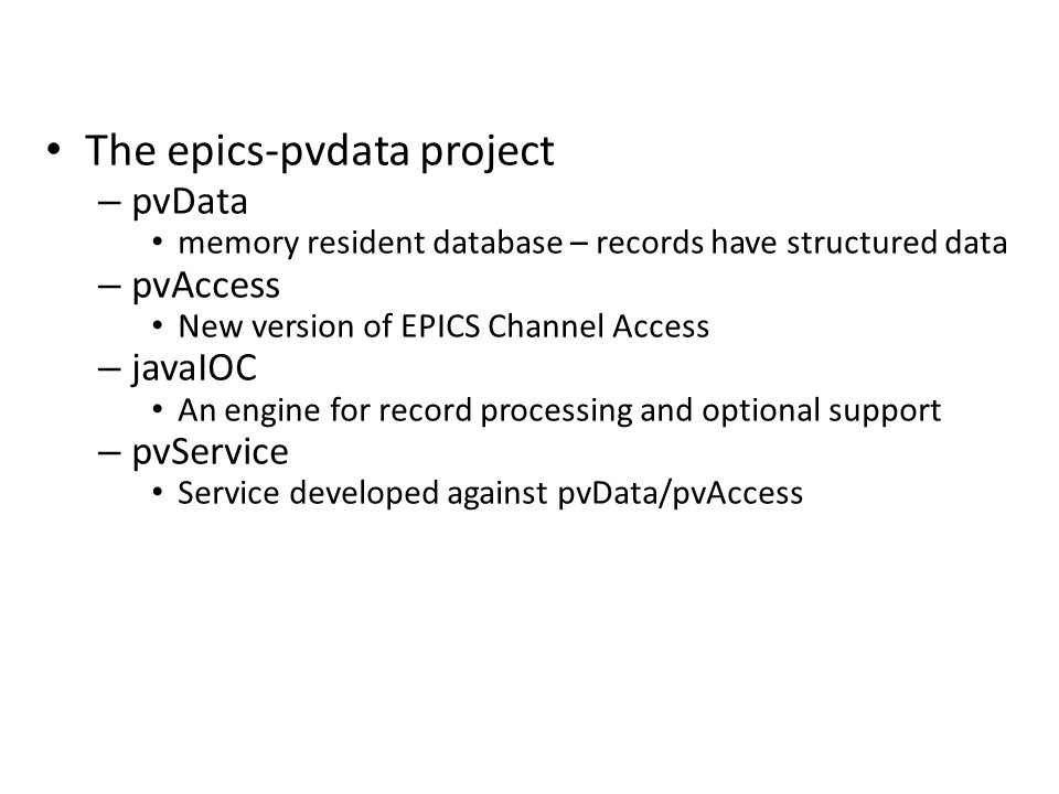 The epics-pvdata project – pvData memory resident database – records have structured data – pvAccess New version of EPICS Channel Access – javaIOC An engine for record processing and optional support – pvService Service developed against pvData/pvAccess