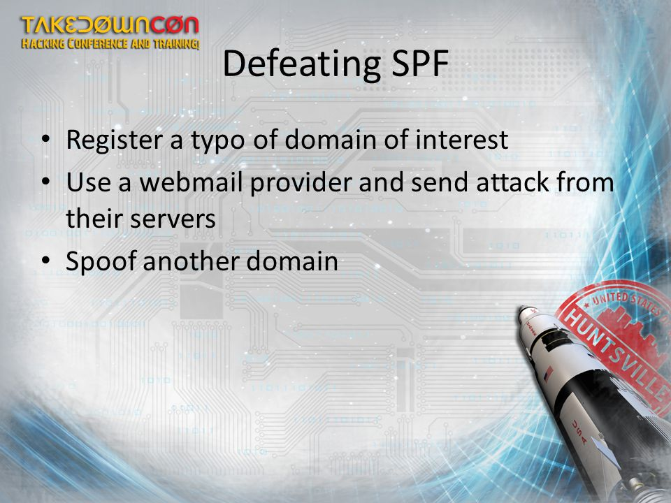 Defeating SPF Register a typo of domain of interest Use a webmail provider and send attack from their servers Spoof another domain