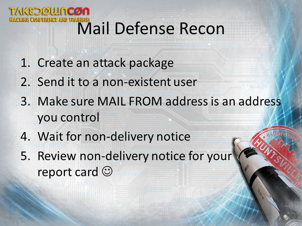 Mail Defense Recon 1.Create an attack package 2.Send it to a non-existent user 3.Make sure MAIL FROM address is an address you control 4.Wait for non-