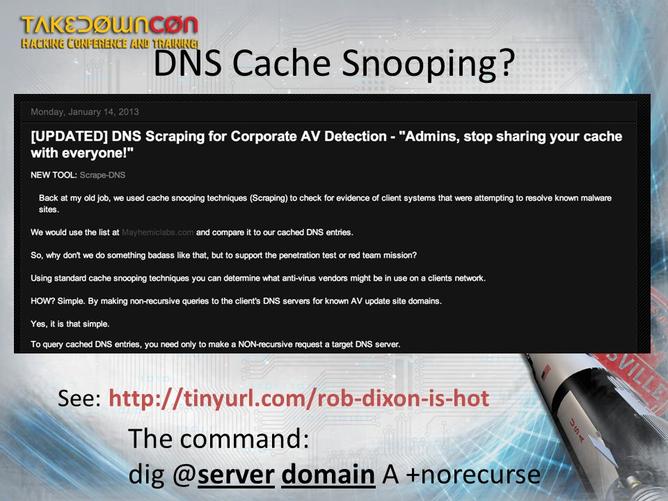 DNS Cache Snooping? See: http://tinyurl.com/rob-dixon-is-hot The command: dig @server domain A +norecurse
