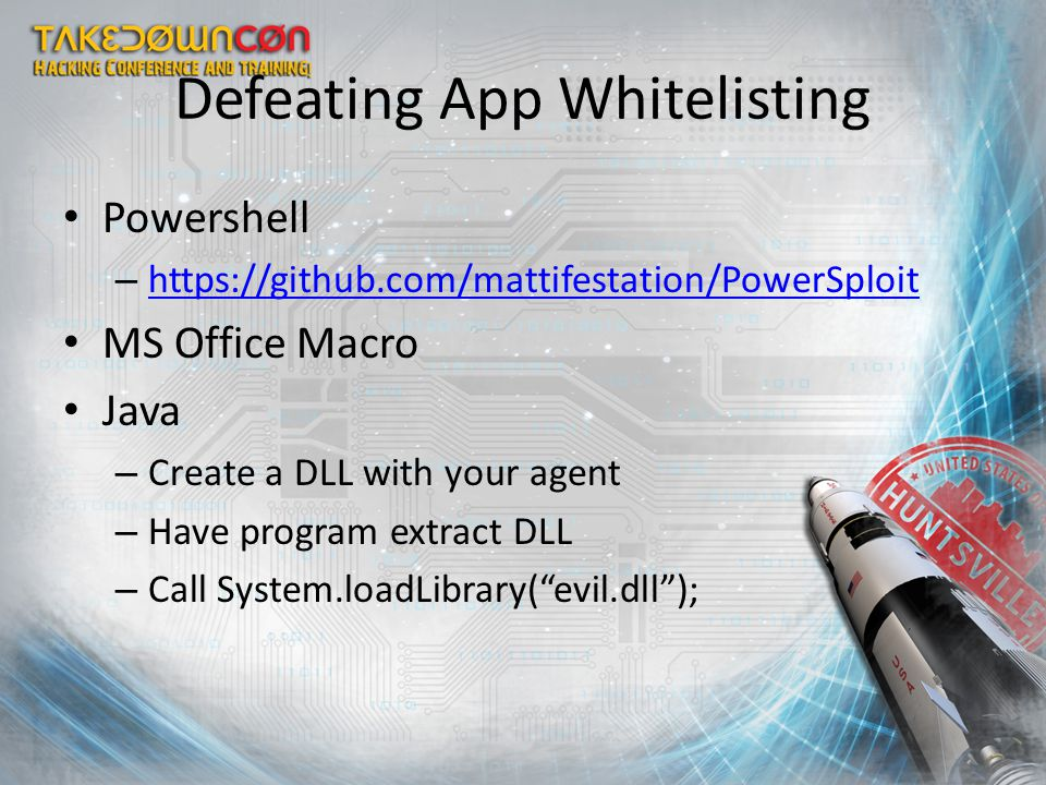Defeating App Whitelisting Powershell – https://github.com/mattifestation/PowerSploit https://github.com/mattifestation/PowerSploit MS Office Macro Java – Create a DLL with your agent – Have program extract DLL – Call System.loadLibrary( evil.dll );
