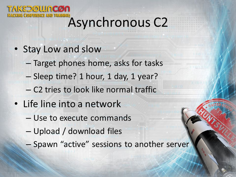 Asynchronous C2 Stay Low and slow – Target phones home, asks for tasks – Sleep time? 1 hour, 1 day, 1 year? – C2 tries to look like normal traffic Lif