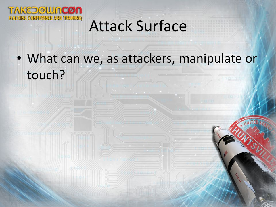 Attack Surface What can we, as attackers, manipulate or touch?