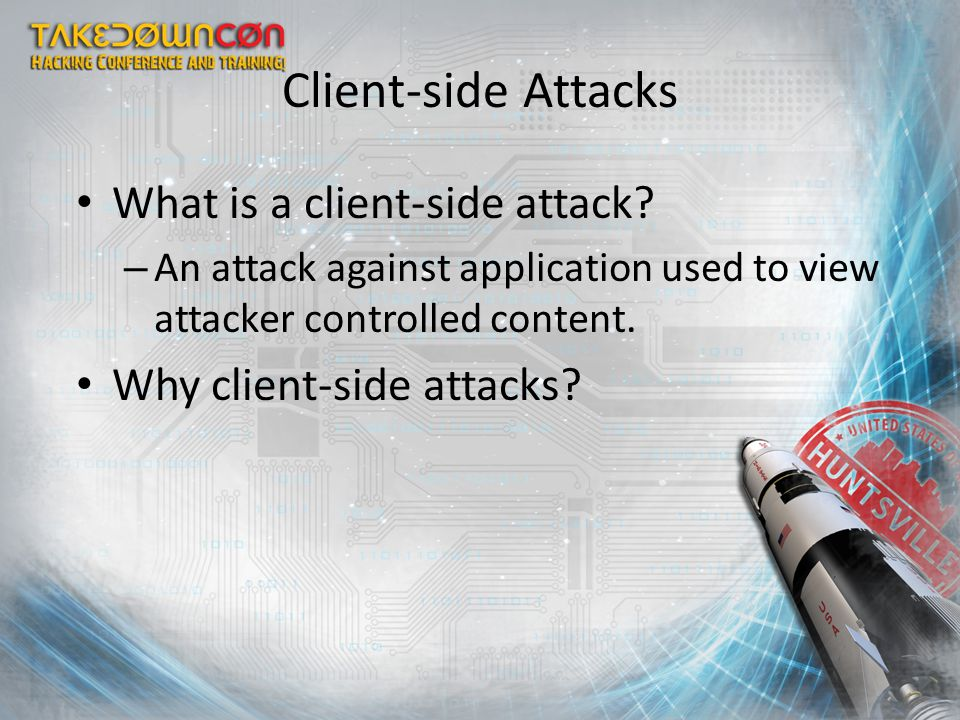 What is a client-side attack? – An attack against application used to view attacker controlled content. Why client-side attacks? Client-side Attacks