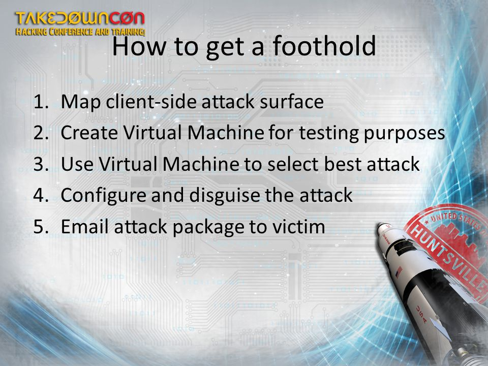 How to get a foothold 1.Map client-side attack surface 2.Create Virtual Machine for testing purposes 3.Use Virtual Machine to select best attack 4.Con