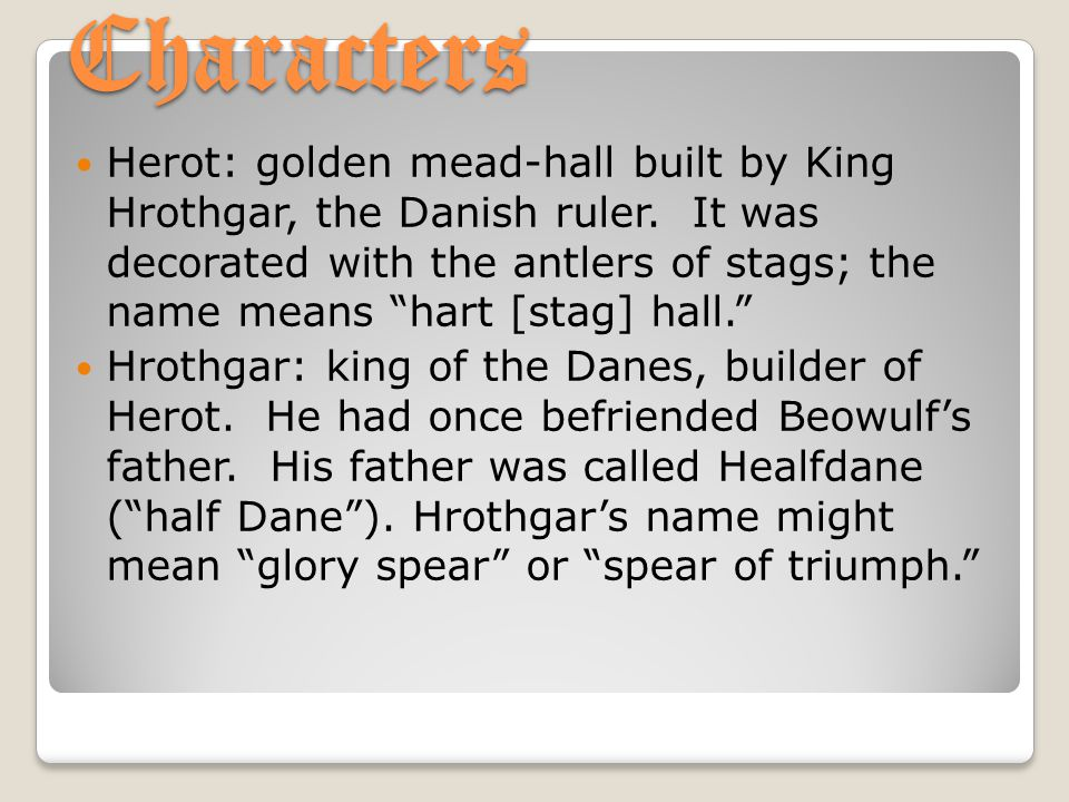 "Characters Herot: golden mead-hall built by King Hrothgar, the Danish ruler. It was decorated with the antlers of stags; the name means ""hart [stag] h"